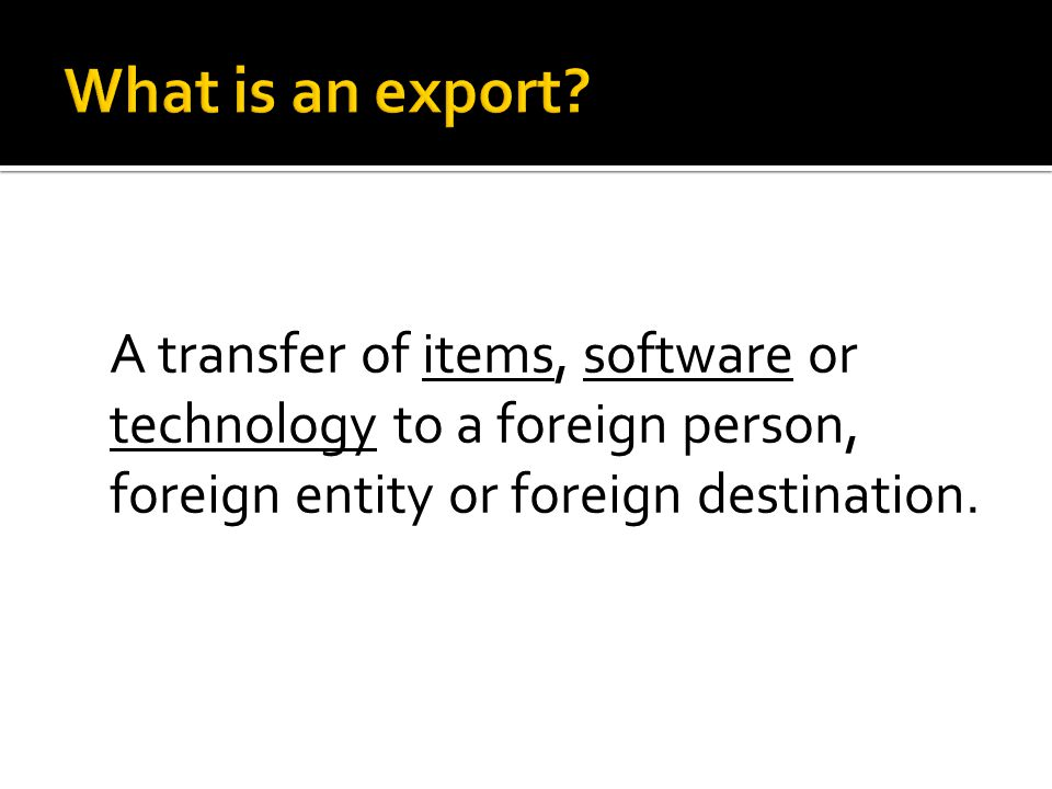 A transfer of items, software or technology to a foreign person, foreign entity or foreign destination.