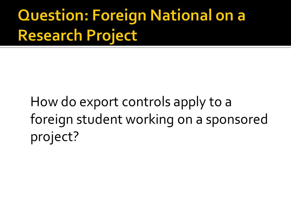 How do export controls apply to a foreign student working on a sponsored project?
