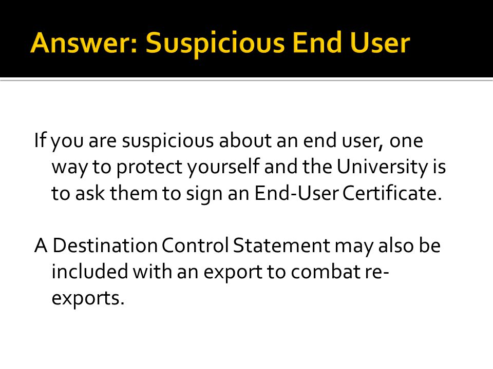 If you are suspicious about an end user, one way to protect yourself and the University is to ask them to sign an End-User Certificate. A Destination