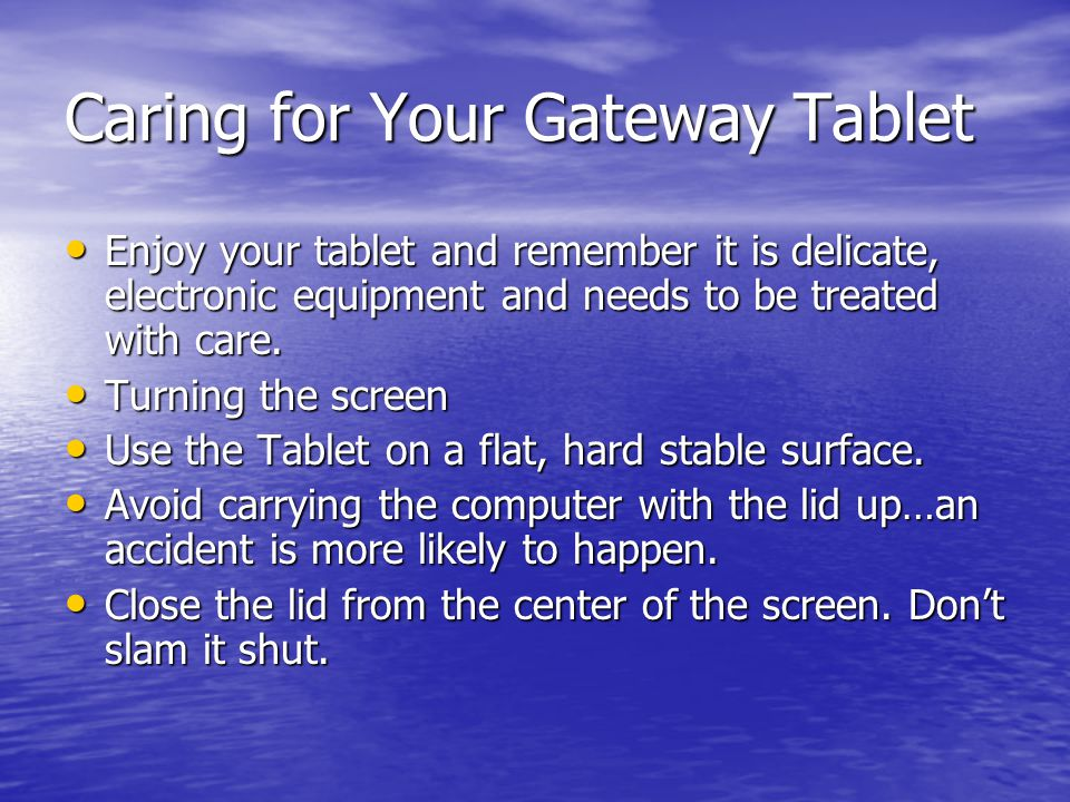 Caring for Your Gateway Tablet Enjoy your tablet and remember it is delicate, electronic equipment and needs to be treated with care. Enjoy your table