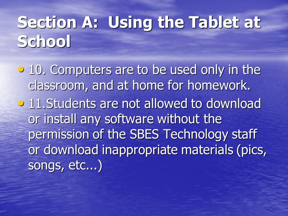 Section A: Using the Tablet at School 10. Computers are to be used only in the classroom, and at home for homework. 10. Computers are to be used only