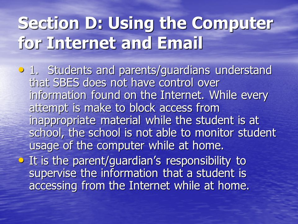 Section D: Using the Computer for Internet and Email 1.Students and parents/guardians understand that SBES does not have control over information foun