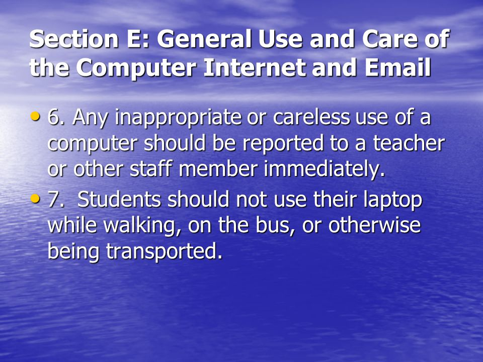 Section E: General Use and Care of the Computer Internet and Email 6. Any inappropriate or careless use of a computer should be reported to a teacher
