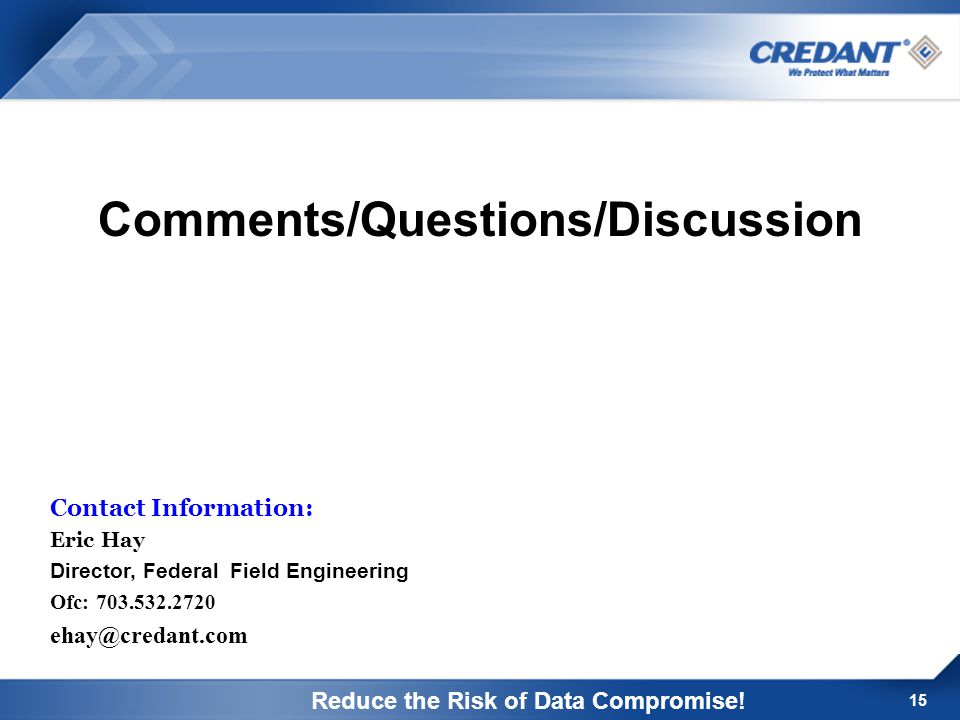 15 Contact Information: Eric Hay Director, Federal Field Engineering Ofc: 703.532.2720 ehay@credant.com Comments/Questions/Discussion Reduce the Risk