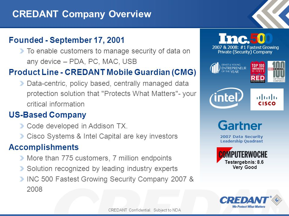 2 2 CREDANT Company Overview 2007 Data Security Leadership Quadrant 2007 & 2008: #1 Fastest Growing Private (Security) Company Testergebnis: 8.6 Very Good Founded - September 17, 2001 To enable customers to manage security of data on any device – PDA, PC, MAC, USB Product Line - CREDANT Mobile Guardian (CMG) Data-centric, policy based, centrally managed data protection solution that Protects What Matters - your critical information US-Based Company Code developed in Addison TX.