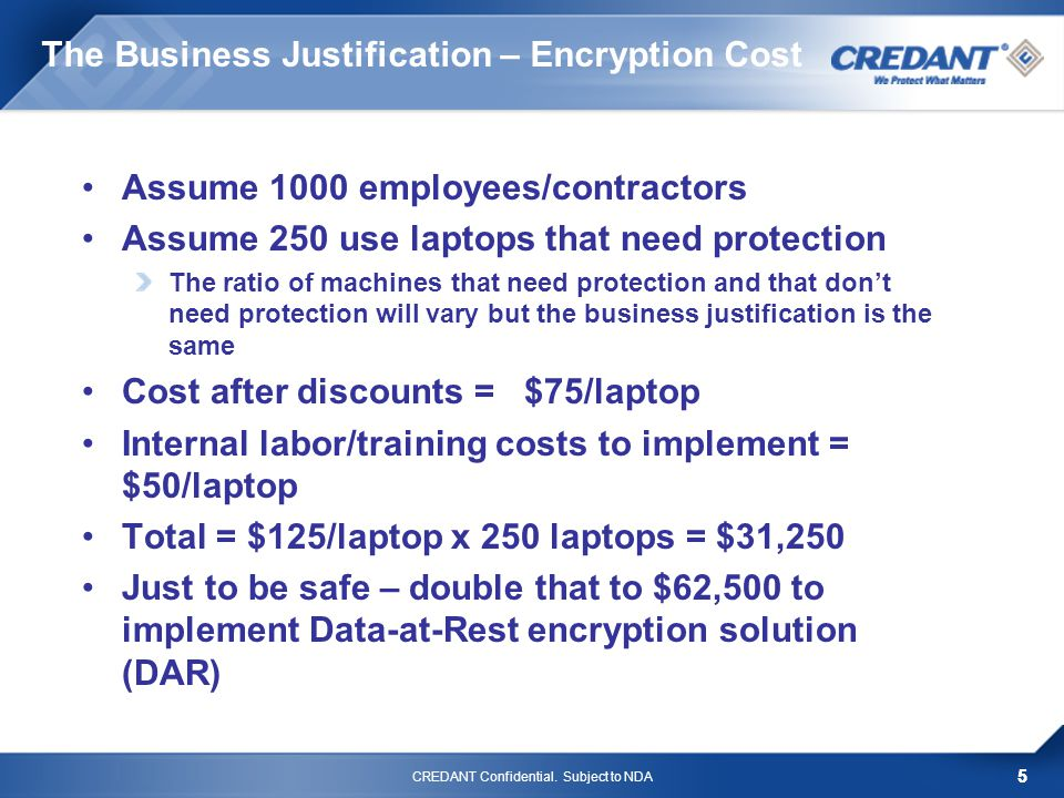 5 The Business Justification – Encryption Cost Assume 1000 employees/contractors Assume 250 use laptops that need protection The ratio of machines that need protection and that dont need protection will vary but the business justification is the same Cost after discounts = $75/laptop Internal labor/training costs to implement = $50/laptop Total = $125/laptop x 250 laptops = $31,250 Just to be safe – double that to $62,500 to implement Data-at-Rest encryption solution (DAR) CREDANT Confidential.