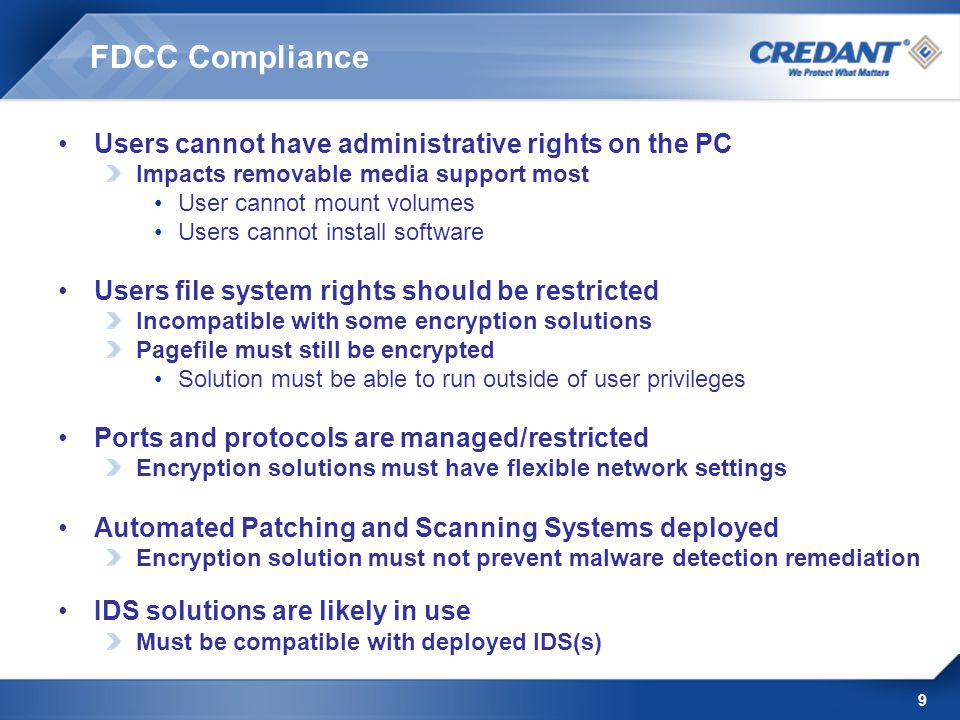 9 FDCC Compliance Users cannot have administrative rights on the PC Impacts removable media support most User cannot mount volumes Users cannot install software Users file system rights should be restricted Incompatible with some encryption solutions Pagefile must still be encrypted Solution must be able to run outside of user privileges Ports and protocols are managed/restricted Encryption solutions must have flexible network settings Automated Patching and Scanning Systems deployed Encryption solution must not prevent malware detection remediation IDS solutions are likely in use Must be compatible with deployed IDS(s)