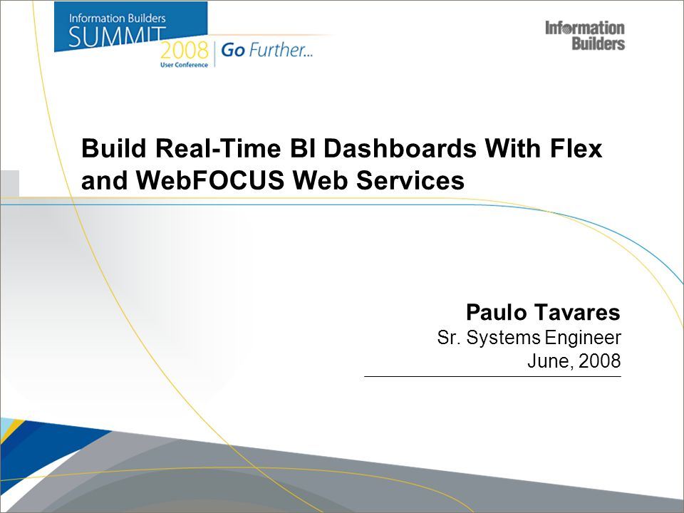 Copyright 2008, Information Builders. Slide 1 Build Real-Time BI Dashboards With Flex and WebFOCUS Web Services Paulo Tavares Sr. Systems Engineer Jun