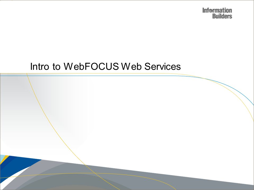 Copyright 2007, Information Builders. Slide 5 Intro to WebFOCUS Web Services