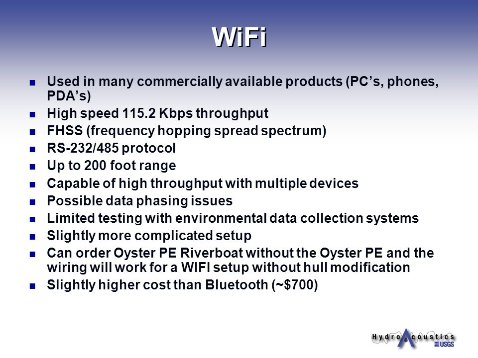 WiFi Used in many commercially available products (PCs, phones, PDAs) High speed 115.2 Kbps throughput FHSS (frequency hopping spread spectrum) RS-232/485 protocol Up to 200 foot range Capable of high throughput with multiple devices Possible data phasing issues Limited testing with environmental data collection systems Slightly more complicated setup Can order Oyster PE Riverboat without the Oyster PE and the wiring will work for a WIFI setup without hull modification Slightly higher cost than Bluetooth (~$700)