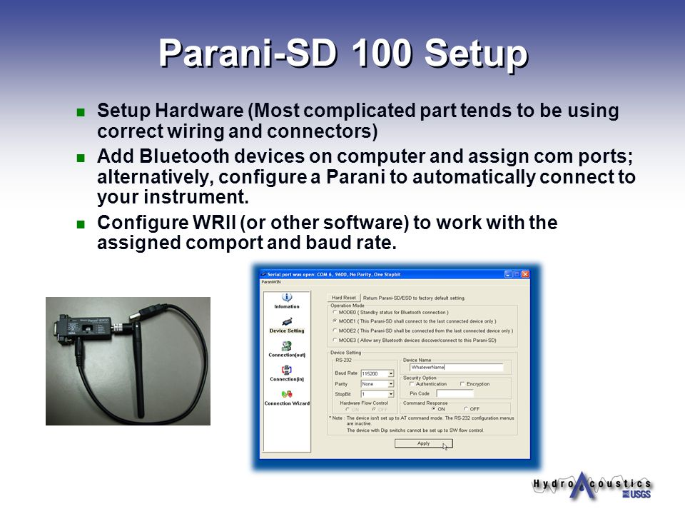 Parani-SD 100 Setup Setup Hardware (Most complicated part tends to be using correct wiring and connectors) Add Bluetooth devices on computer and assign com ports; alternatively, configure a Parani to automatically connect to your instrument.