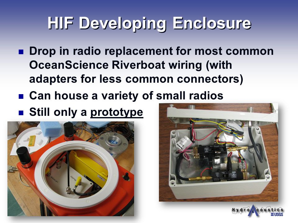 HIF Developing Enclosure Drop in radio replacement for most common OceanScience Riverboat wiring (with adapters for less common connectors) Can house a variety of small radios Still only a prototype