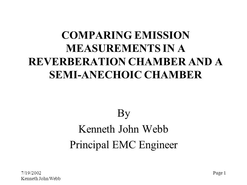7/19/2002 Kenneth John Webb Page 1 COMPARING EMISSION MEASUREMENTS IN A REVERBERATION CHAMBER AND A SEMI-ANECHOIC CHAMBER By Kenneth John Webb Princip