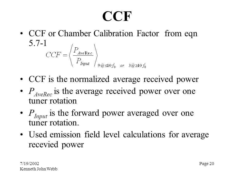7/19/2002 Kenneth John Webb Page 20 CCF CCF or Chamber Calibration Factor from eqn 5.7-1 CCF is the normalized average received power P AveRec is the