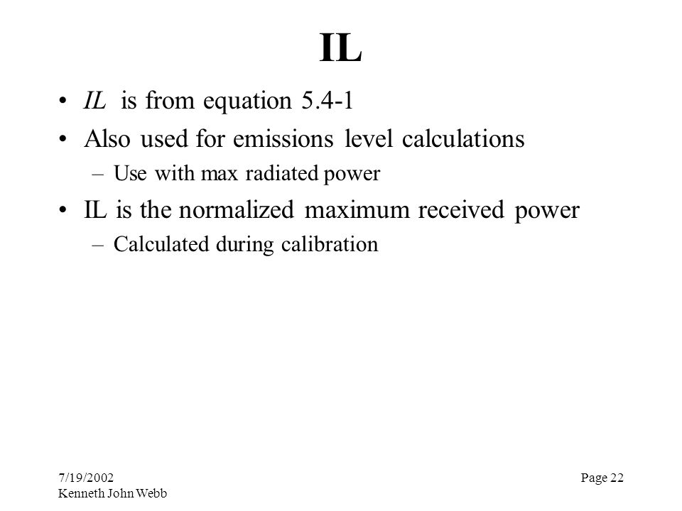 7/19/2002 Kenneth John Webb Page 22 IL IL is from equation 5.4-1 Also used for emissions level calculations –Use with max radiated power IL is the nor