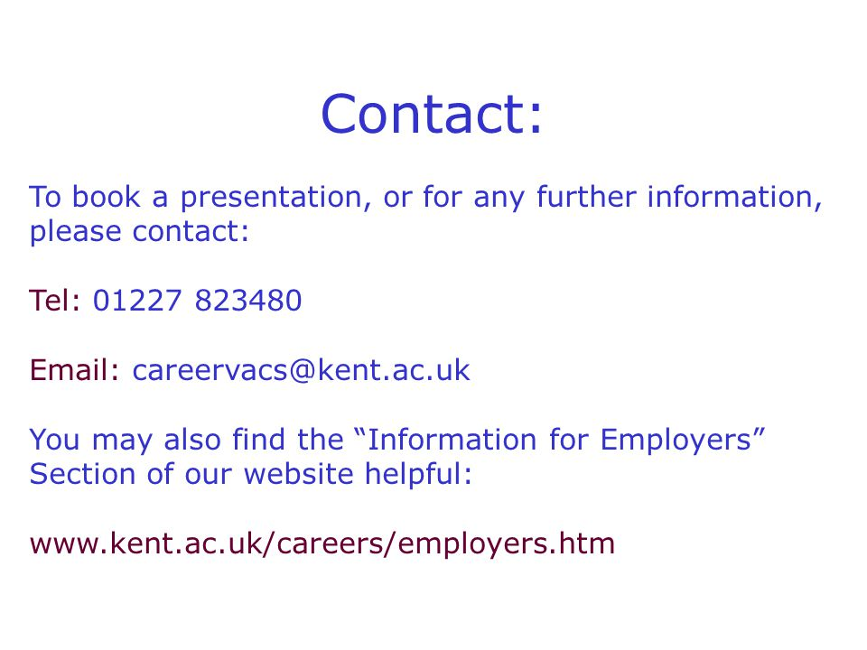 Contact: To book a presentation, or for any further information, please contact: Tel: 01227 823480 Email: careervacs@kent.ac.uk You may also find the Information for Employers Section of our website helpful: www.kent.ac.uk/careers/employers.htm