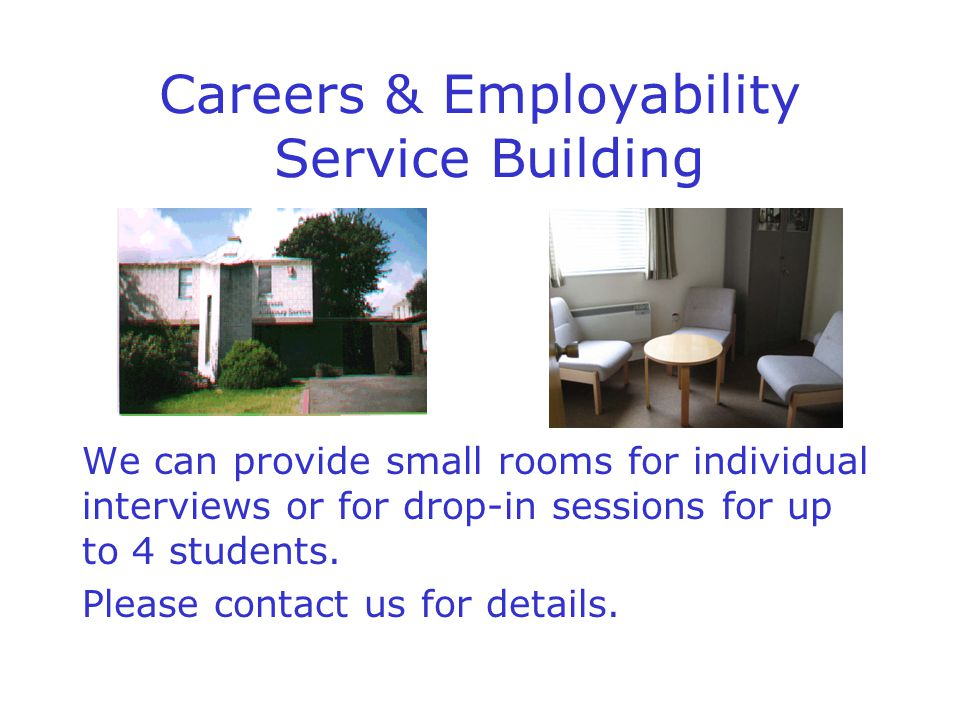 Careers & Employability Service Building We can provide small rooms for individual interviews or for drop-in sessions for up to 4 students.