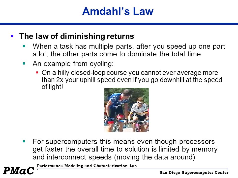San Diego Supercomputer Center Performance Modeling and Characterization Lab PMaC Amdahls Law The law of diminishing returns When a task has multiple parts, after you speed up one part a lot, the other parts come to dominate the total time An example from cycling: On a hilly closed-loop course you cannot ever average more than 2x your uphill speed even if you go downhill at the speed of light.