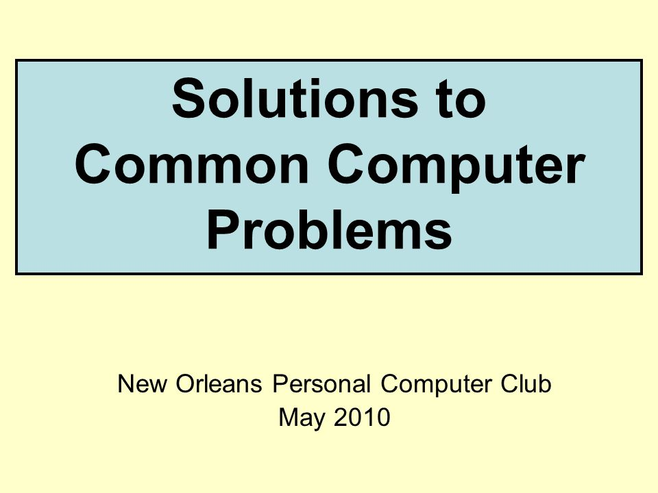 Solutions to Common Computer Problems New Orleans Personal Computer Club May 2010
