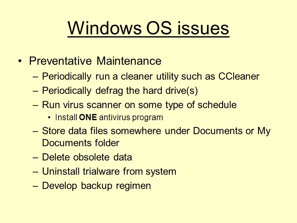Windows OS issues Preventative Maintenance –Periodically run a cleaner utility such as CCleaner –Periodically defrag the hard drive(s) –Run virus scanner on some type of schedule Install ONE antivirus program –Store data files somewhere under Documents or My Documents folder –Delete obsolete data –Uninstall trialware from system –Develop backup regimen