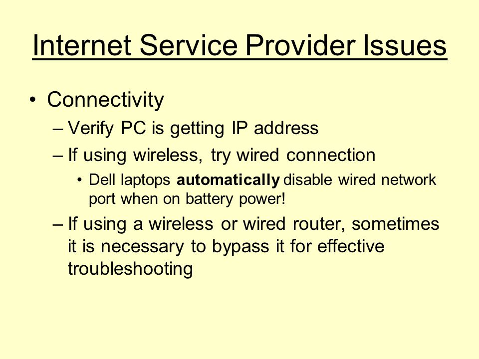 Internet Service Provider Issues Connectivity –Verify PC is getting IP address –If using wireless, try wired connection Dell laptops automatically disable wired network port when on battery power.