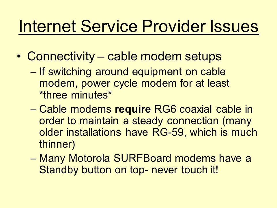 Internet Service Provider Issues Connectivity – cable modem setups –I–If switching around equipment on cable modem, power cycle modem for at least *three minutes* –C–Cable modems require RG6 coaxial cable in order to maintain a steady connection (many older installations have RG-59, which is much thinner) –M–Many Motorola SURFBoard modems have a Standby button on top- never touch it!