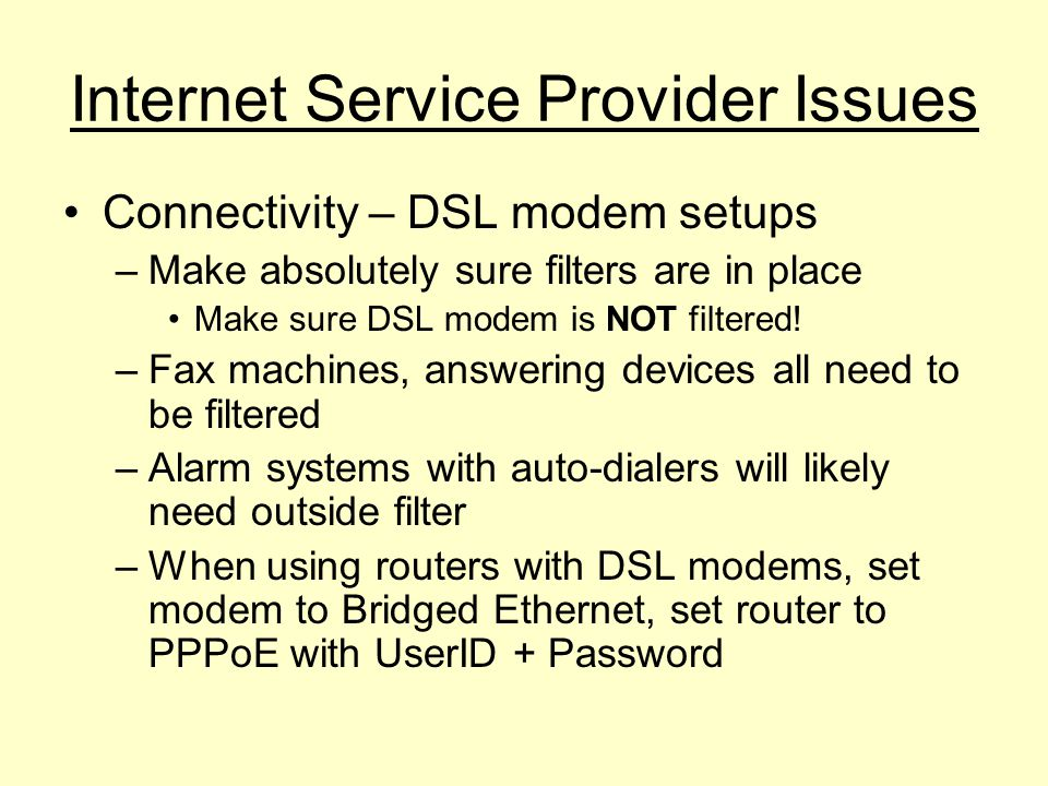 Connectivity – DSL modem setups –Make absolutely sure filters are in place Make sure DSL modem is NOT filtered! –Fax machines, answering devices all n