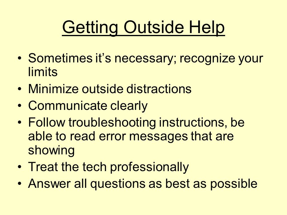 Getting Outside Help Sometimes its necessary; recognize your limits Minimize outside distractions Communicate clearly Follow troubleshooting instructi