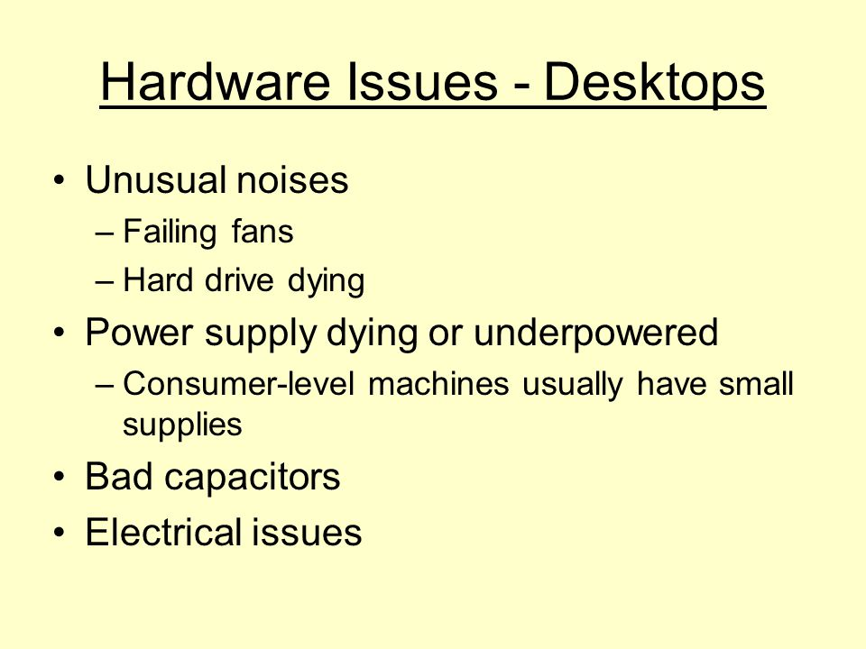 Hardware Issues - Desktops Unusual noises –Failing fans –Hard drive dying Power supply dying or underpowered –Consumer-level machines usually have sma