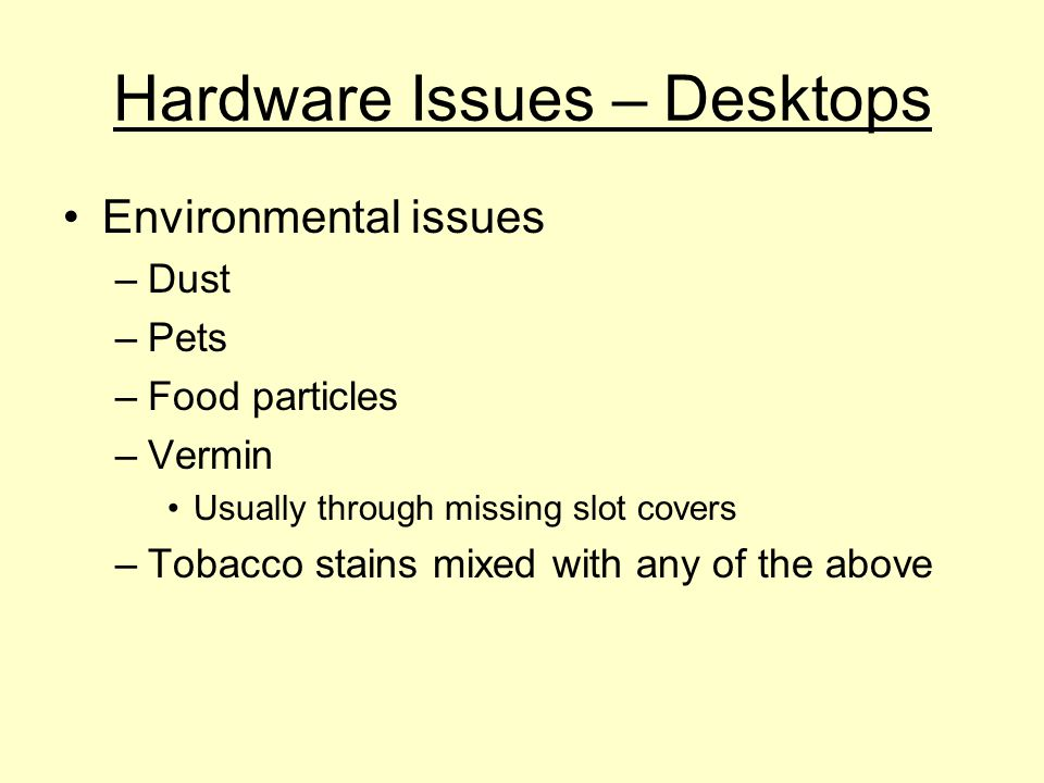 Hardware Issues – Desktops Environmental issues –Dust –Pets –Food particles –Vermin Usually through missing slot covers –Tobacco stains mixed with any of the above