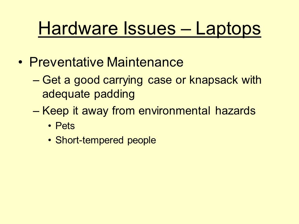 Hardware Issues – Laptops Preventative Maintenance –Get a good carrying case or knapsack with adequate padding –Keep it away from environmental hazards Pets Short-tempered people