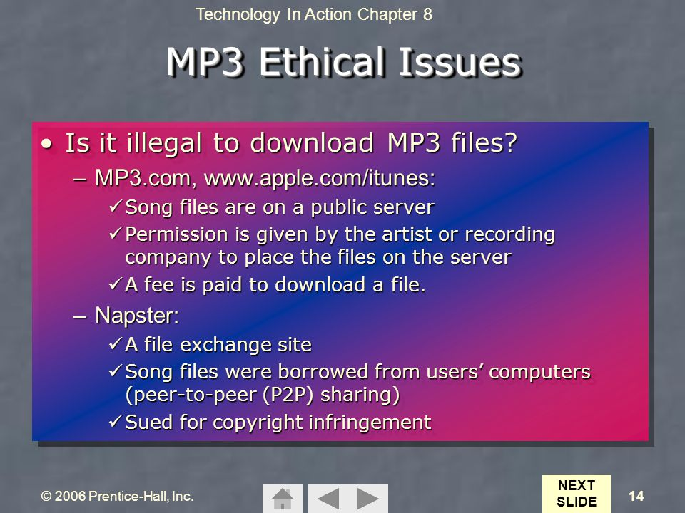 Technology In Action Chapter 8 © 2006 Prentice-Hall, Inc.14 MP3 Ethical Issues Is it illegal to download MP3 files?Is it illegal to download MP3 files