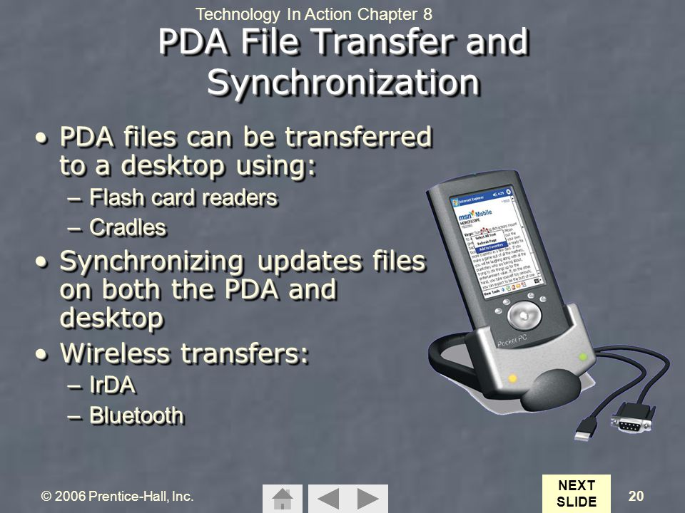 Technology In Action Chapter 8 © 2006 Prentice-Hall, Inc.20 PDA File Transfer and Synchronization PDA files can be transferred to a desktop using:PDA