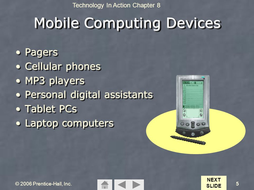 Technology In Action Chapter 8 © 2006 Prentice-Hall, Inc.5 Mobile Computing Devices PagersPagers Cellular phonesCellular phones MP3 playersMP3 players