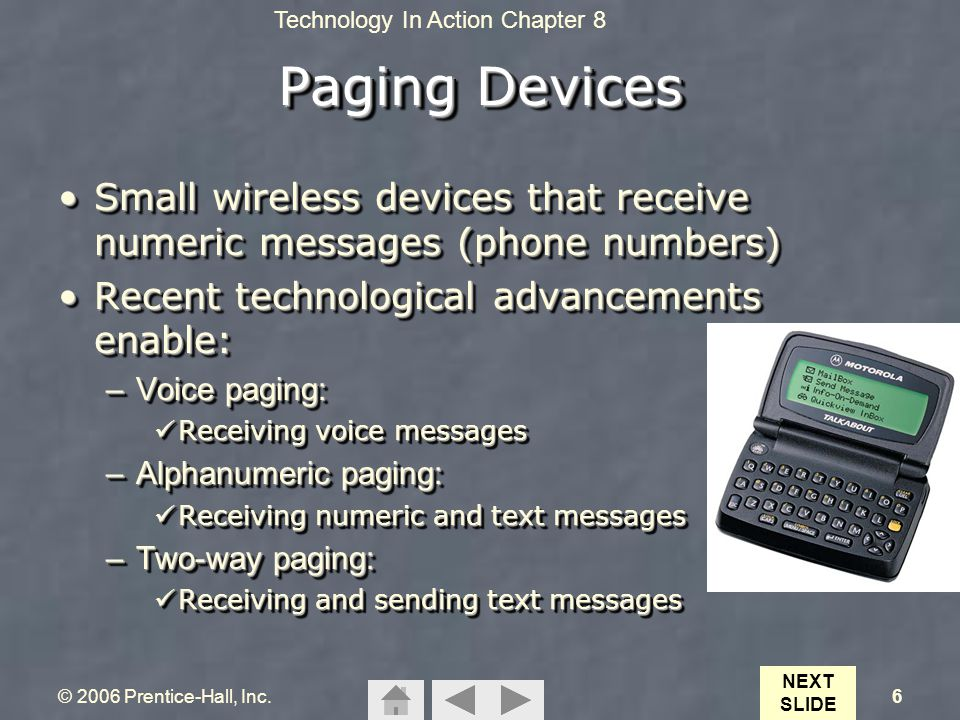Technology In Action Chapter 8 © 2006 Prentice-Hall, Inc.6 Paging Devices Small wireless devices that receive numeric messages (phone numbers)Small wi