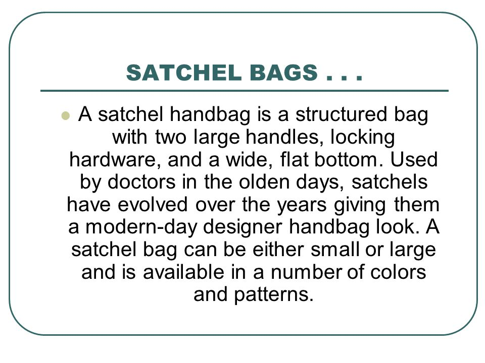 SATCHEL BAGS... A satchel handbag is a structured bag with two large handles, locking hardware, and a wide, flat bottom. Used by doctors in the olden