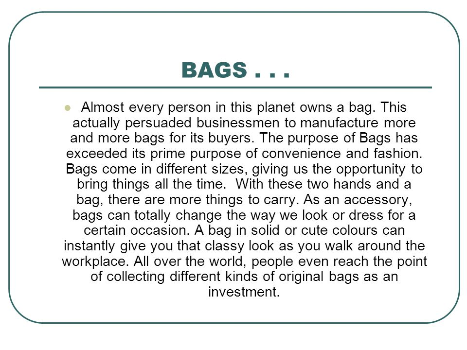 BAGS... Almost every person in this planet owns a bag. This actually persuaded businessmen to manufacture more and more bags for its buyers. The purpo