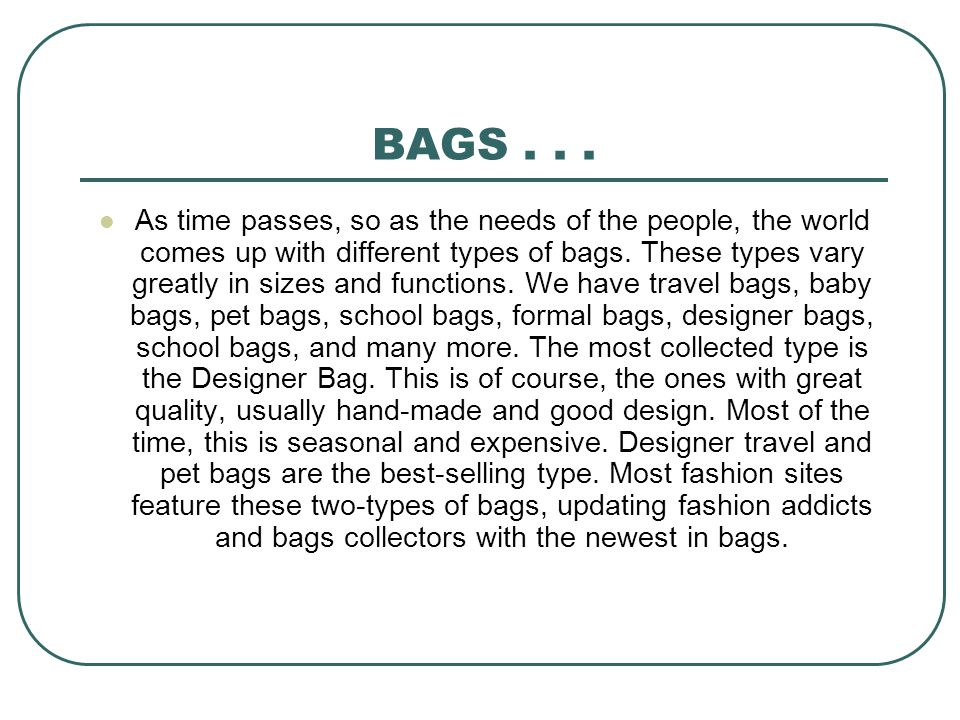 BAGS... As time passes, so as the needs of the people, the world comes up with different types of bags. These types vary greatly in sizes and function