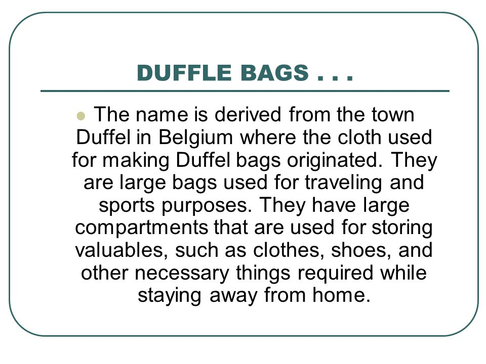 DUFFLE BAGS... The name is derived from the town Duffel in Belgium where the cloth used for making Duffel bags originated. They are large bags used fo