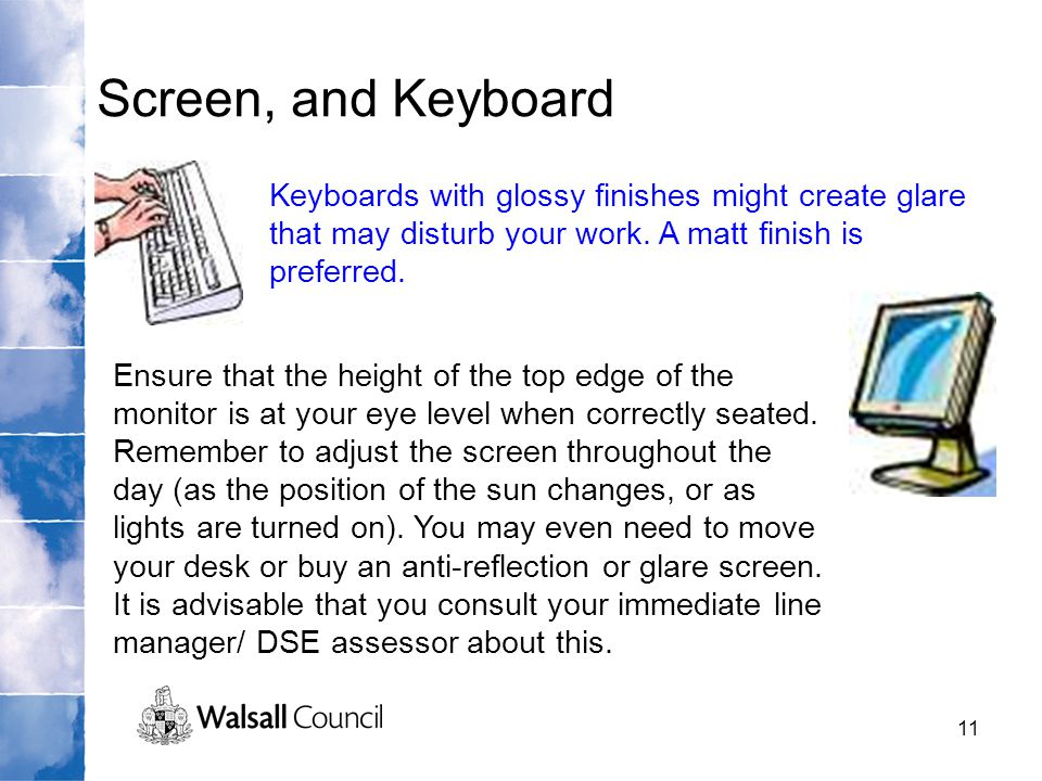 11 Screen, and Keyboard Keyboards with glossy finishes might create glare that may disturb your work. A matt finish is preferred. Ensure that the heig