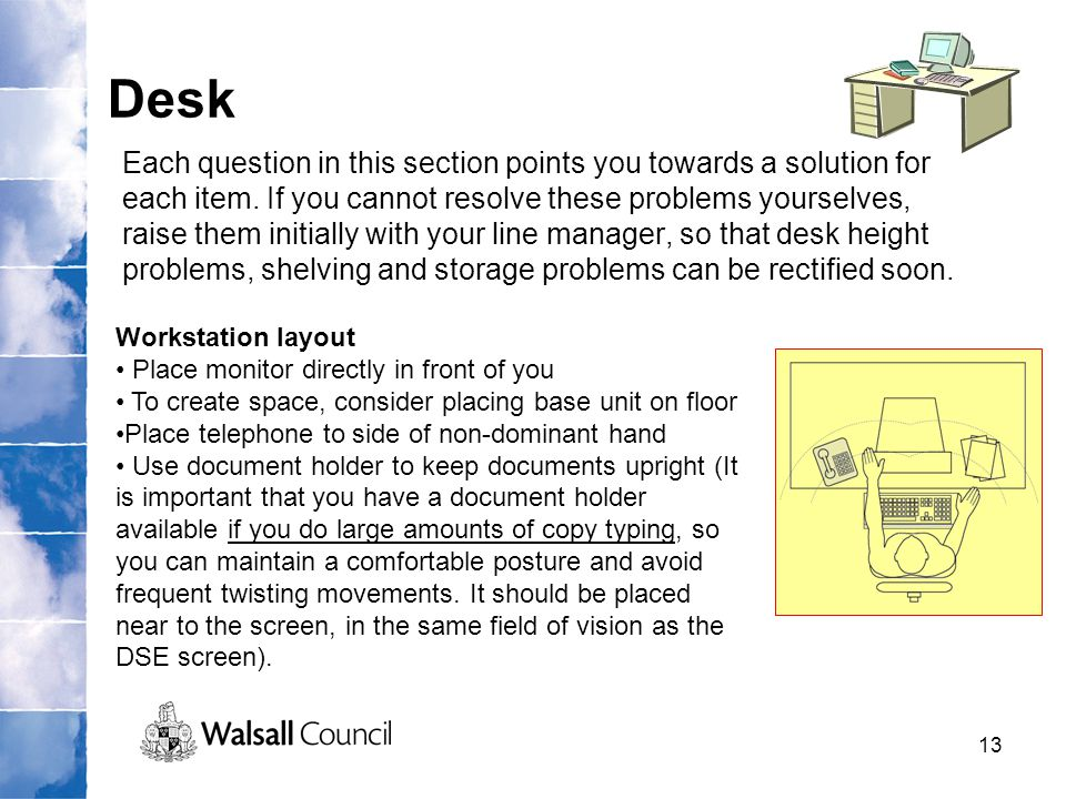 13 Desk Each question in this section points you towards a solution for each item. If you cannot resolve these problems yourselves, raise them initial