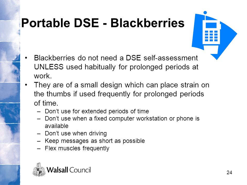 24 Portable DSE - Blackberries Blackberries do not need a DSE self-assessment UNLESS used habitually for prolonged periods at work. They are of a smal