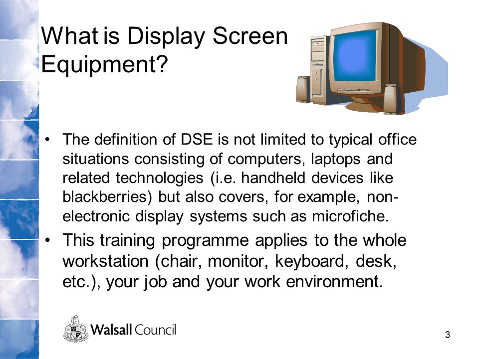 3 What is Display Screen Equipment? The definition of DSE is not limited to typical office situations consisting of computers, laptops and related tec