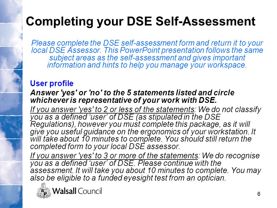 6 Completing your DSE Self-Assessment Please complete the DSE self-assessment form and return it to your local DSE Assessor. This PowerPoint presentat