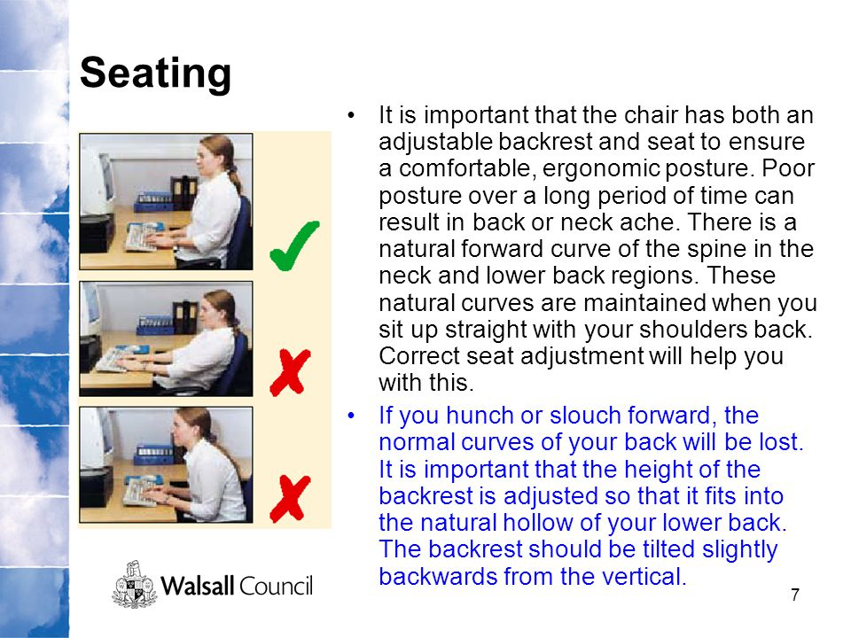 7 Seating It is important that the chair has both an adjustable backrest and seat to ensure a comfortable, ergonomic posture. Poor posture over a long