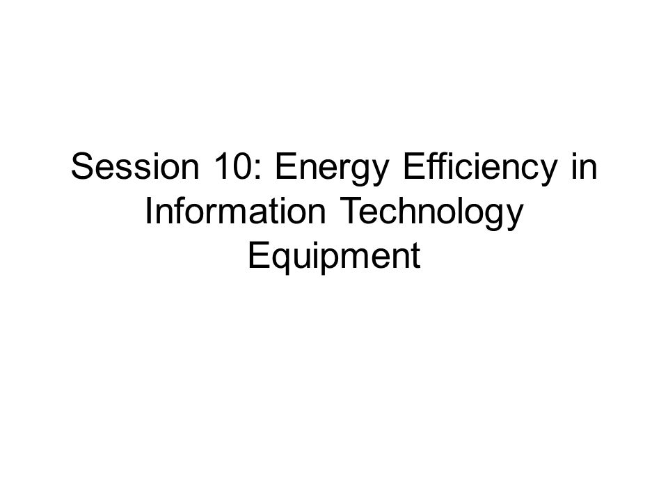 Session 10: Energy Efficiency in Information Technology Equipment
