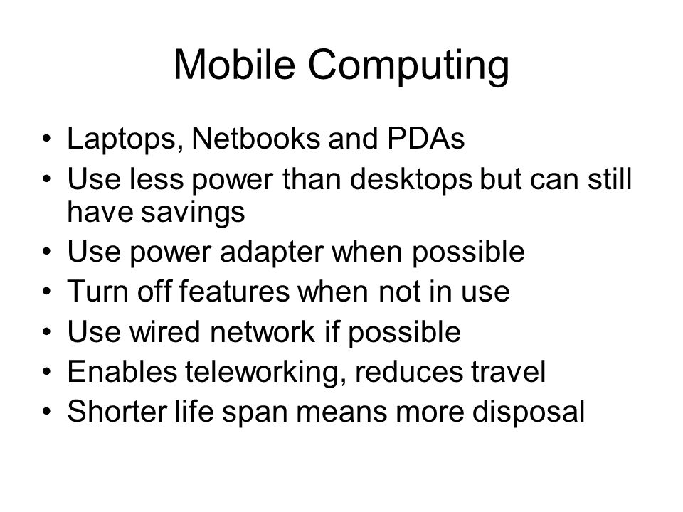 Mobile Computing Laptops, Netbooks and PDAs Use less power than desktops but can still have savings Use power adapter when possible Turn off features when not in use Use wired network if possible Enables teleworking, reduces travel Shorter life span means more disposal