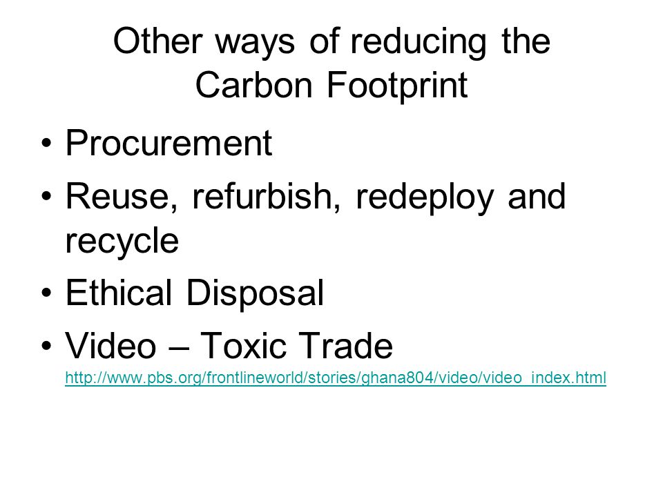 Other ways of reducing the Carbon Footprint Procurement Reuse, refurbish, redeploy and recycle Ethical Disposal Video – Toxic Trade http://www.pbs.org/frontlineworld/stories/ghana804/video/video_index.html http://www.pbs.org/frontlineworld/stories/ghana804/video/video_index.html