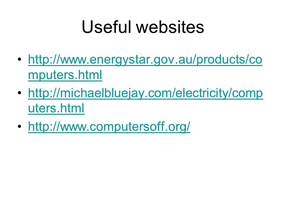 Useful websites http://www.energystar.gov.au/products/co mputers.htmlhttp://www.energystar.gov.au/products/co mputers.html http://michaelbluejay.com/electricity/comp uters.htmlhttp://michaelbluejay.com/electricity/comp uters.html http://www.computersoff.org/