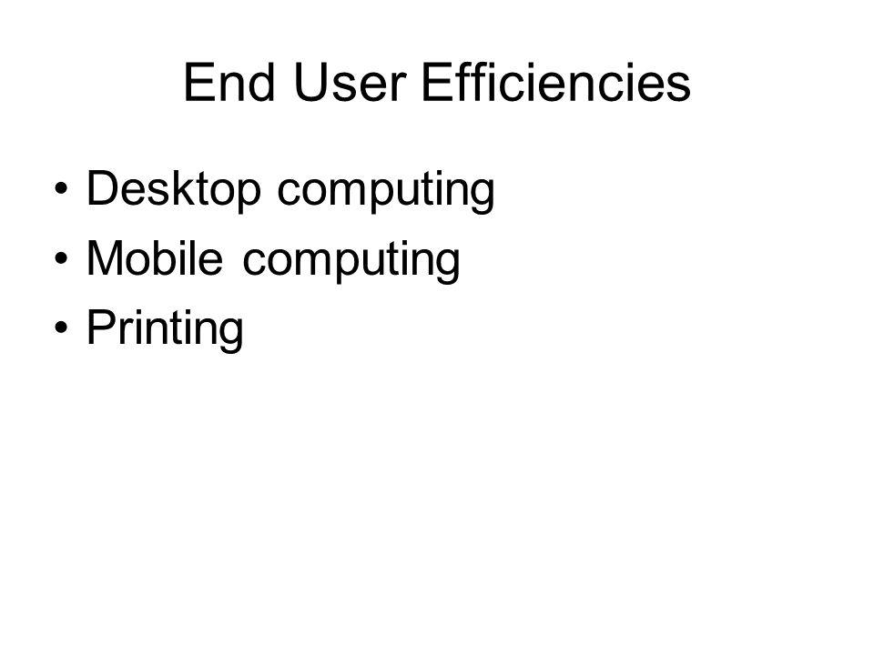 End User Efficiencies Desktop computing Mobile computing Printing